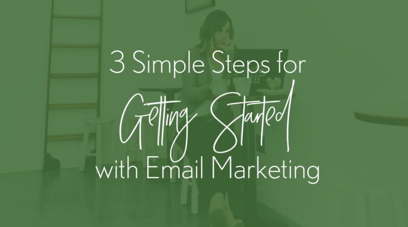 3 Simple Steps to Getting Started with Email Marketing | Small Business Tips