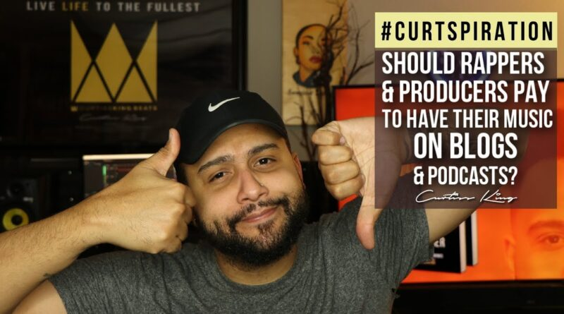 Ought to Rappers & Producers Pay To Have Their Music on Blogs & Podcasts? #Curtspiration 5