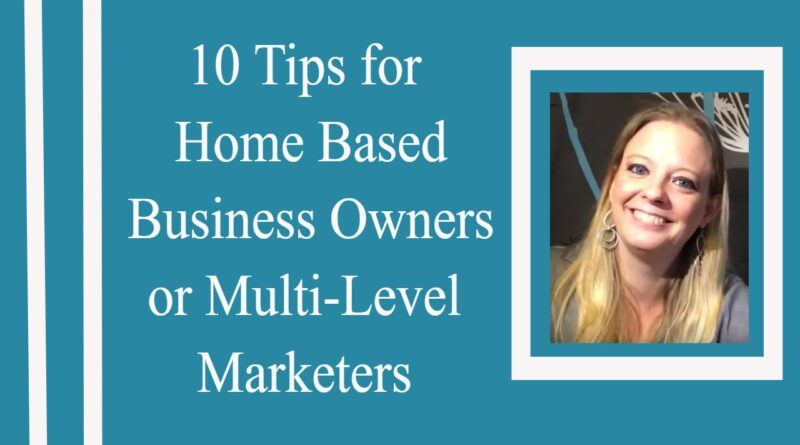 10 Tips for Home Based Business Owners, Multi-Level Marketers or Direct Sellers
