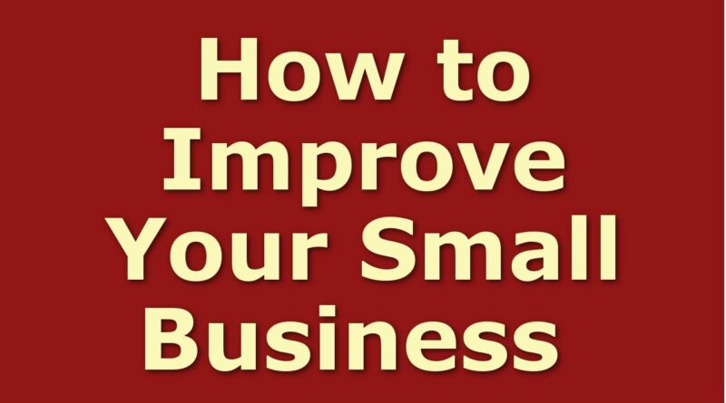 How to Improve Your Small Business | Business Tips for Success | Business Improvement Ideas